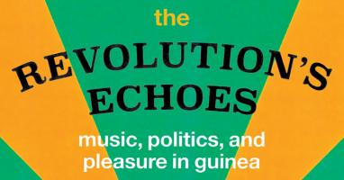 """Revolution's Echoes: Music, Politics, and Pleasure in Guinea"""